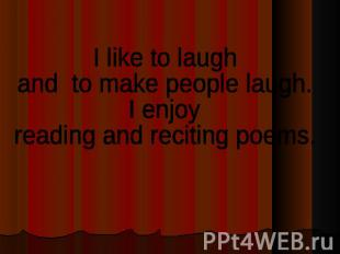 I like to laughand to make people laugh. I enjoy reading and reciting poems.