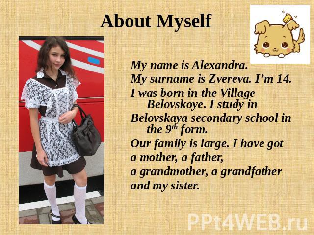 About Myself My name is Alexandra. My surname is Zvereva. I'm 14. I was born in the Village Belovskoye. I study inBelovskaya secondary school in the 9th form. Our family is large. I have gota mother, a father, a grandmother, a grandfatherand my sister.