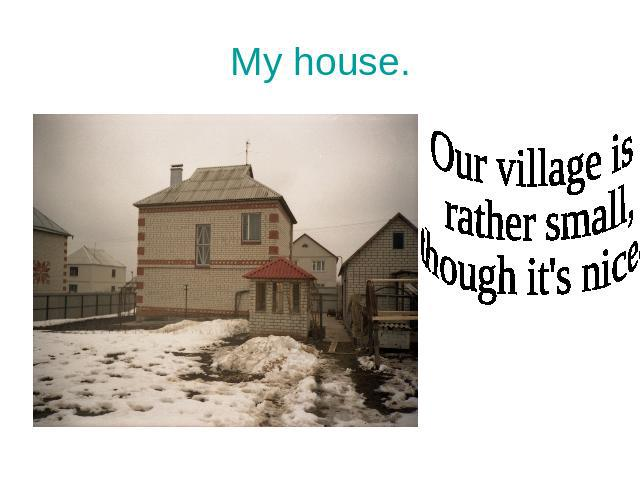 My house. Our village is rather small, though it's nice.