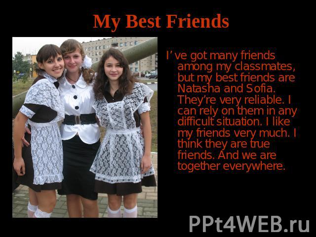 My Best Friends I' ve got many friends among my classmates, but my best friends are Natasha and Sofia. They're very reliable. I can rely on them in any difficult situation. I like my friends very much. I think they are true friends. And we are toget…
