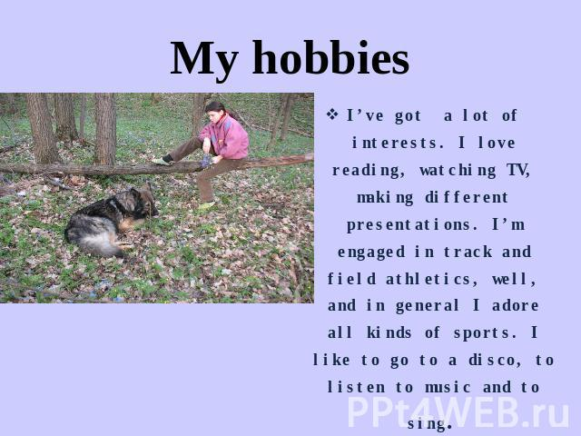 My hobbies I've got a lot of interests. I love reading, watching TV, making different presentations. I'm engaged in track and field athletics, well, and in general I adore all kinds of sports. I like to go to a disco, to listen to music and to sing.