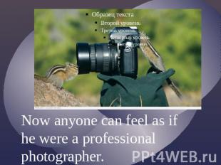 Now anyone can feel as if he were a professional photographer.