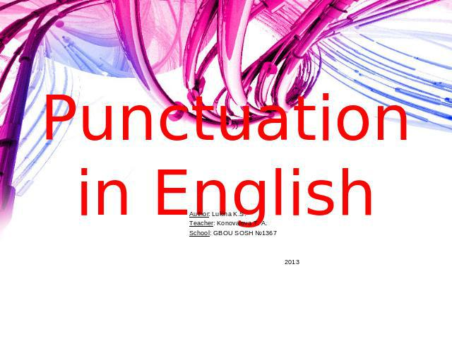Punctuation in English Author: Lukina K.S.Teacher: Konovalova T. A.School: GBOU SOSH №1367 2013