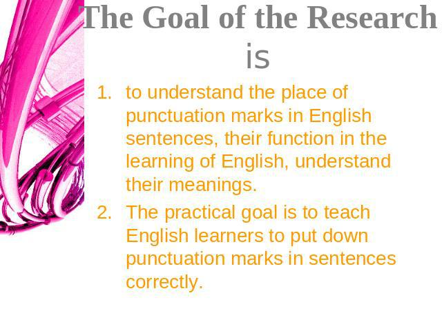 The Goal of the Research is to understand the place of punctuation marks in English sentences, their function in the learning of English, understand their meanings. The practical goal is to teach English learners to put down punctuation marks in sen…