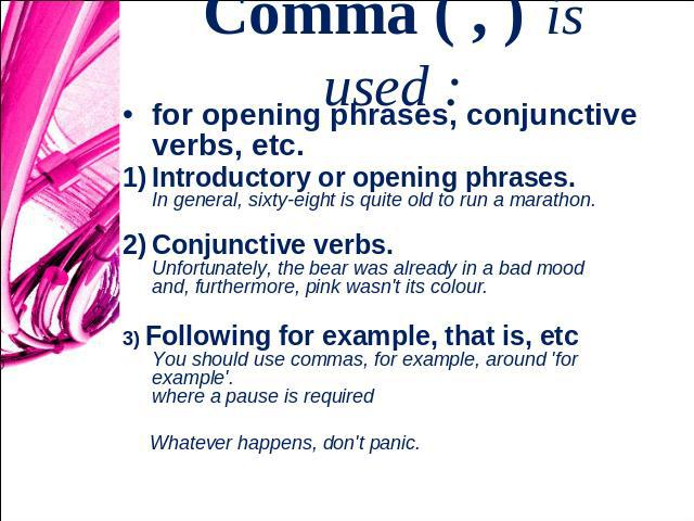 Comma ( , ) is used : for opening phrases, conjunctive verbs, etc.Introductory or opening phrases. In general, sixty-eight is quite old to run a marathon. Conjunctive verbs. Unfortunately, the bear was already in a bad mood and, furthermore, pink wa…