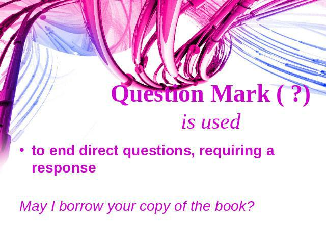 Question Mark ( ?) is used to end direct questions, requiring a responseMay I borrow your copy of the book?