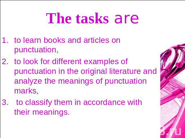 The tasks are to learn books and articles on punctuation, to look for different examples of punctuation in the original literature and analyze the meanings of punctuation marks, to classify them in accordance with their meanings.