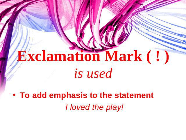 Exclamation Mark ( ! ) is used To add emphasis to the statement I loved the play!