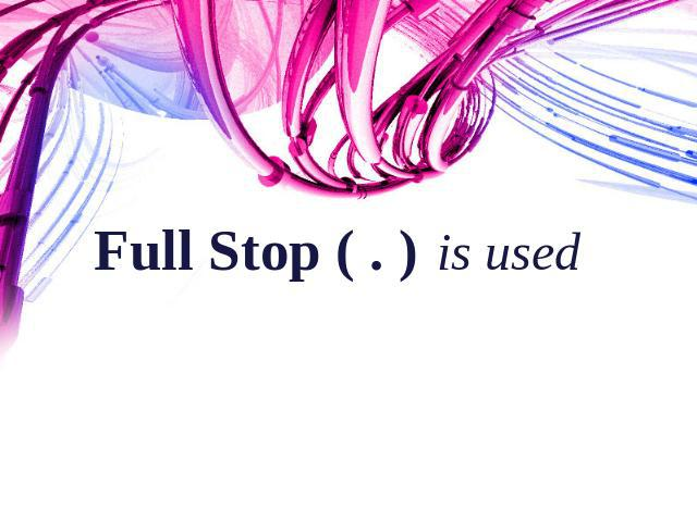 Full Stop ( . ) is used To end all other sentences Here ends the lesson for today.