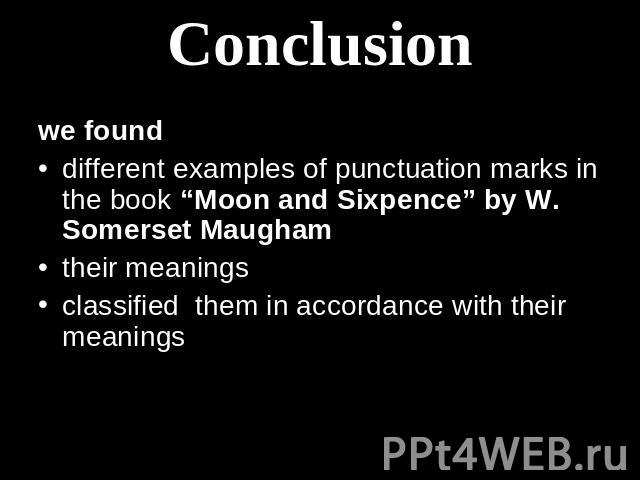 "Conclusion we found different examples of punctuation marks in the book ""Moon and Sixpence"" by W. Somerset Maugham their meanings classified them in accordance with their meanings"