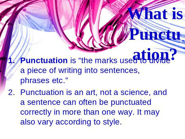 "What is Punctuation? Punctuation is ""the marks used to divide a piece of writing into sentences, phrases etc."" Punctuation is an art, not a science, and a sentence can often be punctuated correctly in more than one way. It may also vary according to…"