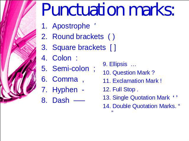 "Punctuation marks: Apostrophe ' Round brackets ( )Square brackets [ ]Colon :Semi-colon ;Comma ,Hyphen -Dash —– 9. Ellipsis …10. Question Mark ?11. Exclamation Mark !12. Full Stop .13. Single Quotation Mark ' ' 14. Double Quotation Marks. "" """