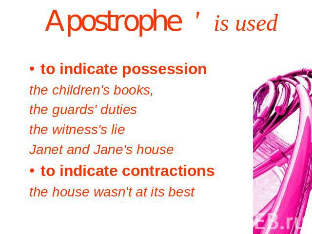Apostrophe ' is used to indicate possessionthe children's books, the guards' dutiesthe witness's lie Janet and Jane's houseto indicate contractionsthe house wasn't at its best