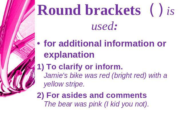 Round brackets ( ) is used: for additional information or explanation1) To clarify or inform. Jamie's bike was red (bright red) with a yellow stripe.2) For asides and comments The bear was pink (I kid you not).
