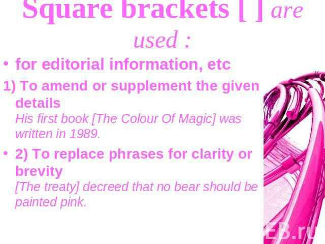 Square brackets [ ] are used : for editorial information, etc1) To amend or supplement the given details His first book [The Colour Of Magic] was written in 1989.2) To replace phrases for clarity or brevity [The treaty] decreed that no bear should b…