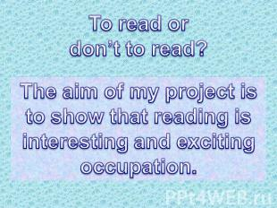 To read or don't to read? The aim of my project is to show that reading isintere