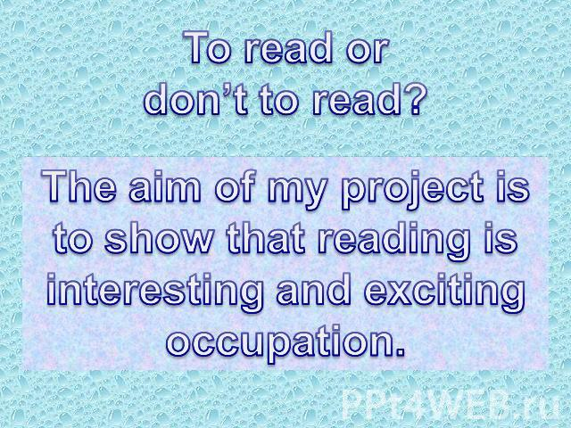 To read or don't to read? The aim of my project is to show that reading isinteresting and excitingoccupation.