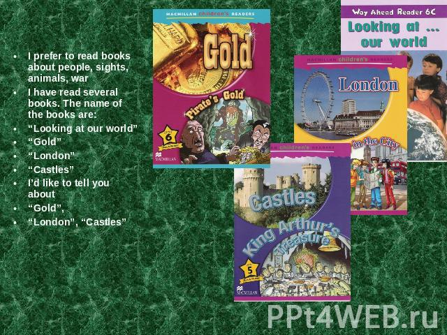 "I prefer to read books about people, sights, animals, warI have read several books. The name of the books are:""Looking at our world""""Gold""""London""""Castles""I'd like to tell you about ""Gold"", ""London"", ""Castles"""