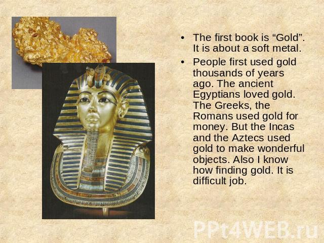 "The first book is ""Gold"".It is about a soft metal.People first used gold thousands of years ago. The ancient Egyptians loved gold. The Greeks, the Romans used gold for money. But the Incas and the Aztecs used gold to make wonderful objects. Also I k…"