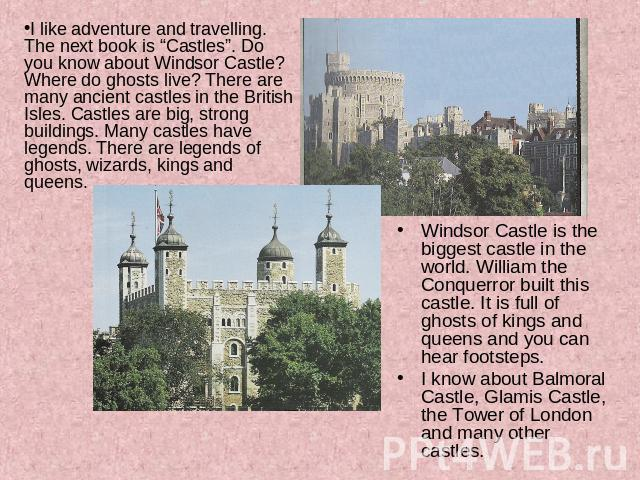 "I like adventure and travelling. The next book is ""Castles"". Do you know about Windsor Castle? Where do ghosts live? There are many ancient castles in the British Isles. Castles are big, strong buildings. Many castles have legends. There are legends…"