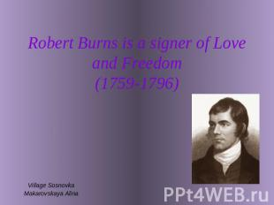 Robert Burns is a signer of Love and Freedom(1759-1796) Village SosnovkaMakarovs