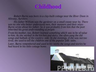 Childhood Robert Burns was born in a clay-built cottage near the River Doon in A