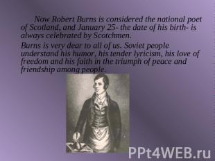 Now Robert Burns is considered the national poet of Scotland, and January 25- th