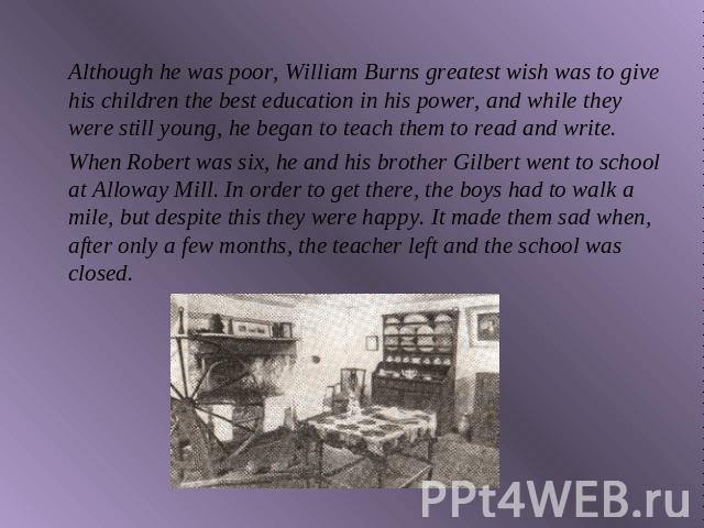 Although he was poor, William Burns greatest wish was to give his children the best education in his power, and while they were still young, he began to teach them to read and write.When Robert was six, he and his brother Gilbert went to school at A…