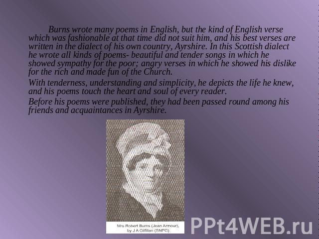 Burns wrote many poems in English, but the kind of English verse which was fashionable at that time did not suit him, and his best verses are written in the dialect of his own country, Ayrshire. In this Scottish dialect he wrote all kinds of poems- …