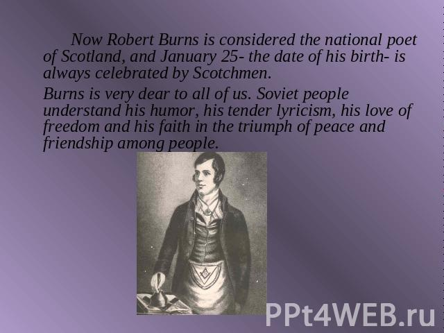 Now Robert Burns is considered the national poet of Scotland, and January 25- the date of his birth- is always celebrated by Scotchmen.Burns is very dear to all of us. Soviet people understand his humor, his tender lyricism, his love of freedom and …