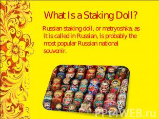 What Is a Staking Doll? Russian staking doll, or matryoshka, as it is called in