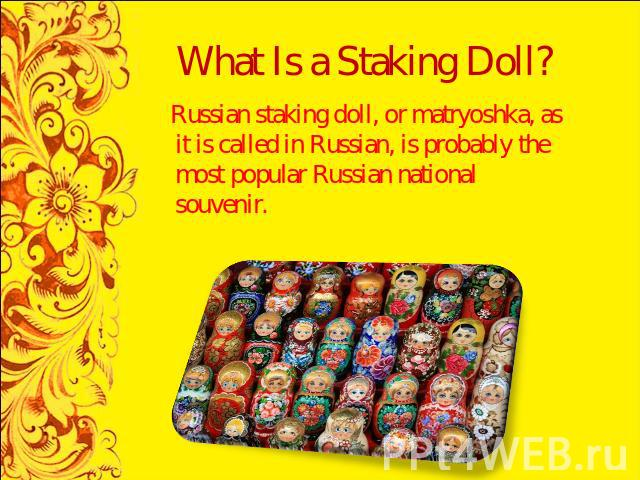 What Is a Staking Doll? Russian staking doll, or matryoshka, as it is called in Russian, is probably the most popular Russian national souvenir.