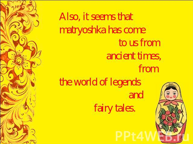 Also, it seems that matryoshka has come to us from ancient times, from the world of legends and fairy tales.