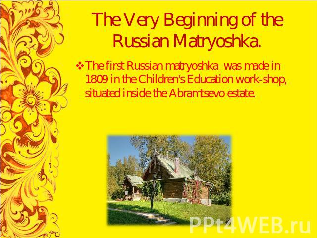 The Very Beginning of the Russian Matryoshka. The first Russian matryoshka was made in 1809 in the Children's Education work-shop, situated inside the Abramtsevo estate.