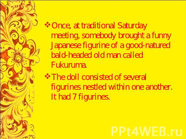 Once, at traditional Saturday meeting, somebody brought a funny Japanese figurine of a good-natured bald-headed old man called Fukuruma.The doll consisted of several figurines nestled within one another. It had 7 figurines.