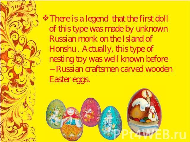 There is a legend that the first doll of this type was made by unknown Russian monk on the Island of Honshu . Actually, this type of nesting toy was well known before − Russian craftsmen carved wooden Easter eggs.