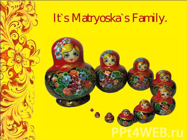 It`s Matryoska`s Family.