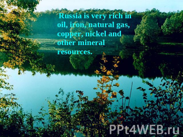 Russia is very rich in oil, iron, natural gas, copper, nickel and other mineral resources.