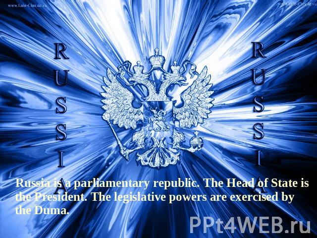 Russia is a parliamentary republic. The Head of State is the President. The legislative powers are exercised by the Duma.
