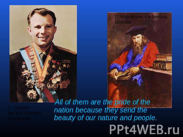 All of them are the pride of the nation because they send the beauty of our nature and people. Y. Gagarin – the first Russiancosmonaut D. Mendeleev – a famousscientist