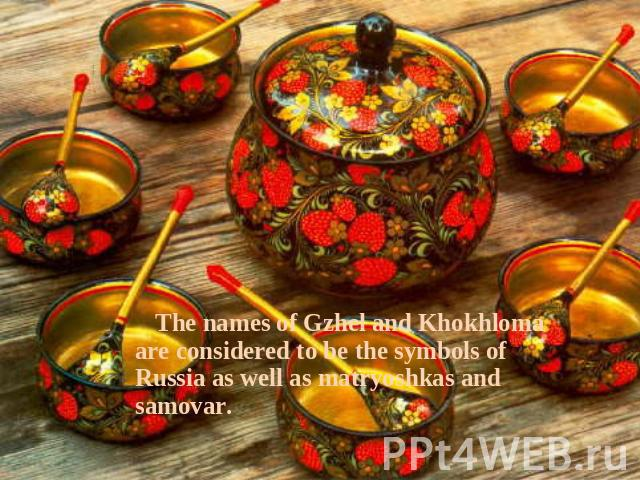 The names of Gzhel and Khokhloma are considered to be the symbols of Russia as well as matryoshkas and samovar.
