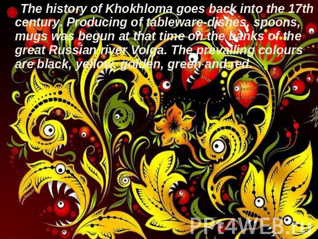 The history of Khokhloma goes back into the 17th century. Producing of tableware-dishes, spoons, mugs was begun at that time on the banks of the great Russian river Volga. The prevailing colours are black, yellow, golden, green and red.