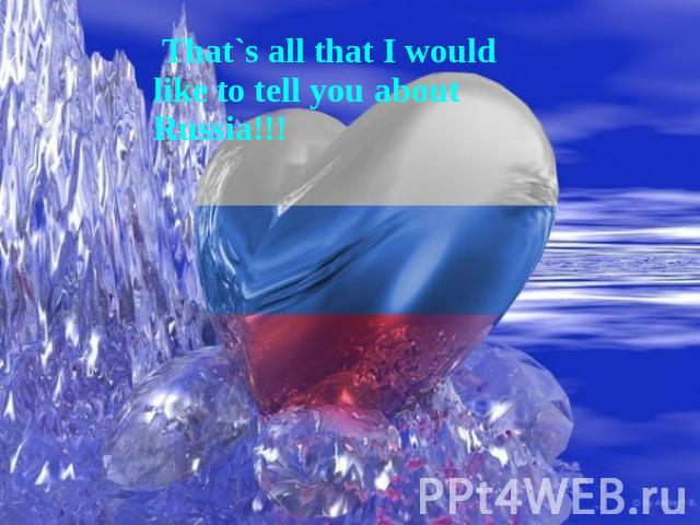 That`s all that I would like to tell you about Russia!!!
