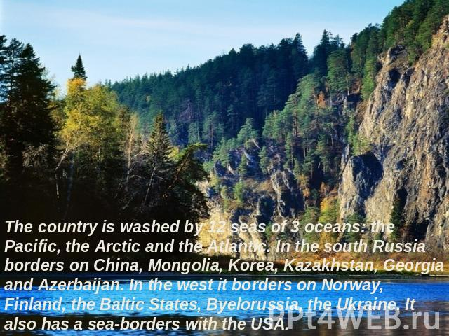 The country is washed by 12 seas of 3 oceans: the Pacific, the Arctic and the Atlantic. In the south Russia borders on China, Mongolia, Korea, Kazakhstan, Georgia and Azerbaijan. In the west it borders on Norway, Finland, the Baltic States, Byelorus…