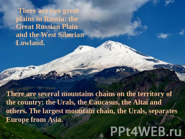 There are two great plains in Russia: the Great Russian Plain and the West Siberian Lowland. There are several mountains chains on the territory of the country: the Urals, the Caucasus, the Altai and others. The largest mountain chain, the Urals, se…