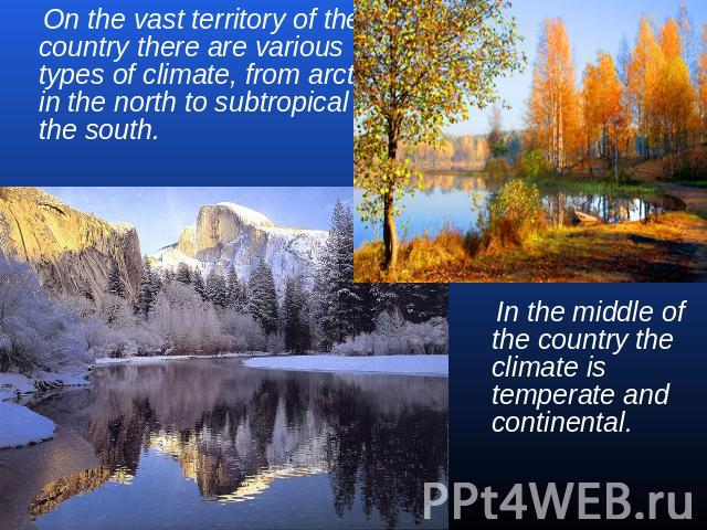 On the vast territory of the country there are various types of climate, from arctic in the north to subtropical in the south. In the middle of the country the climate is temperate and continental.