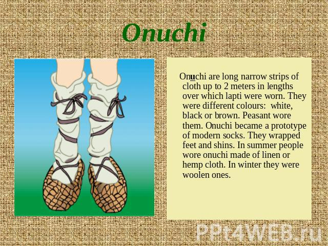 Onuchi Onuchi are long narrow strips of cloth up to 2 meters in lengths over which lapti were worn. They were different colours: white, black or brown. Peasant wore them. Onuchi became a prototype of modern socks. They wrapped feet and shins. In sum…