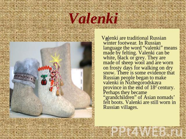 "Valenki Valenki are traditional Russian winter footwear. In Russian language the word ""valenki"" means made by felting. Valenki can be white, black or grey. They are made of sheep wool and are worn on frosty days for walking on dry snow. There is som…"