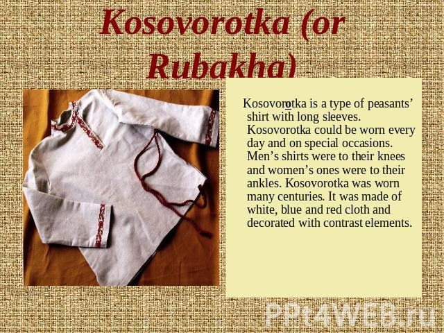 Kosovorotka (or Rubakha) Kosovorotka is a type of peasants' shirt with long sleeves. Kosovorotka could be worn every day and on special occasions. Men's shirts were to their knees and women's ones were to their ankles. Kosovorotka was worn many cent…