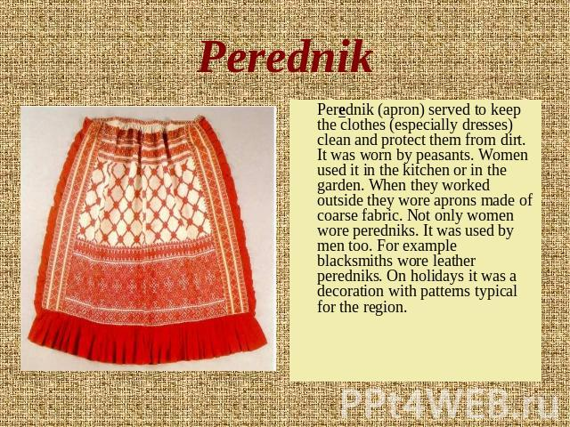 Perednik Perednik (apron) served to keep the clothes (especially dresses) clean and protect them from dirt. It was worn by peasants. Women used it in the kitchen or in the garden. When they worked outside they wore aprons made of coarse fabric. Not …